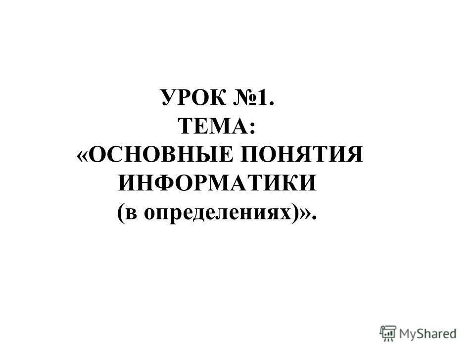 УРОК 1. ТЕМА: «ОСНОВНЫЕ ПОНЯТИЯ ИНФОРМАТИКИ (в определениях)».