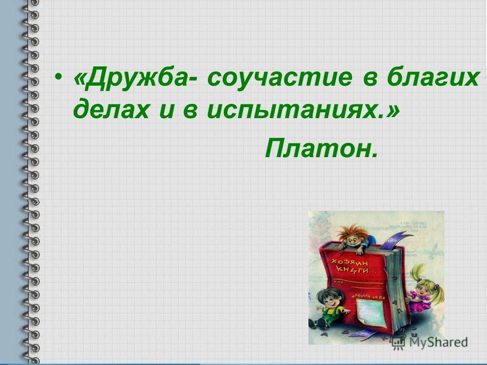 «Дружба- соучастие в благих делах и в испытаниях.» Платон.