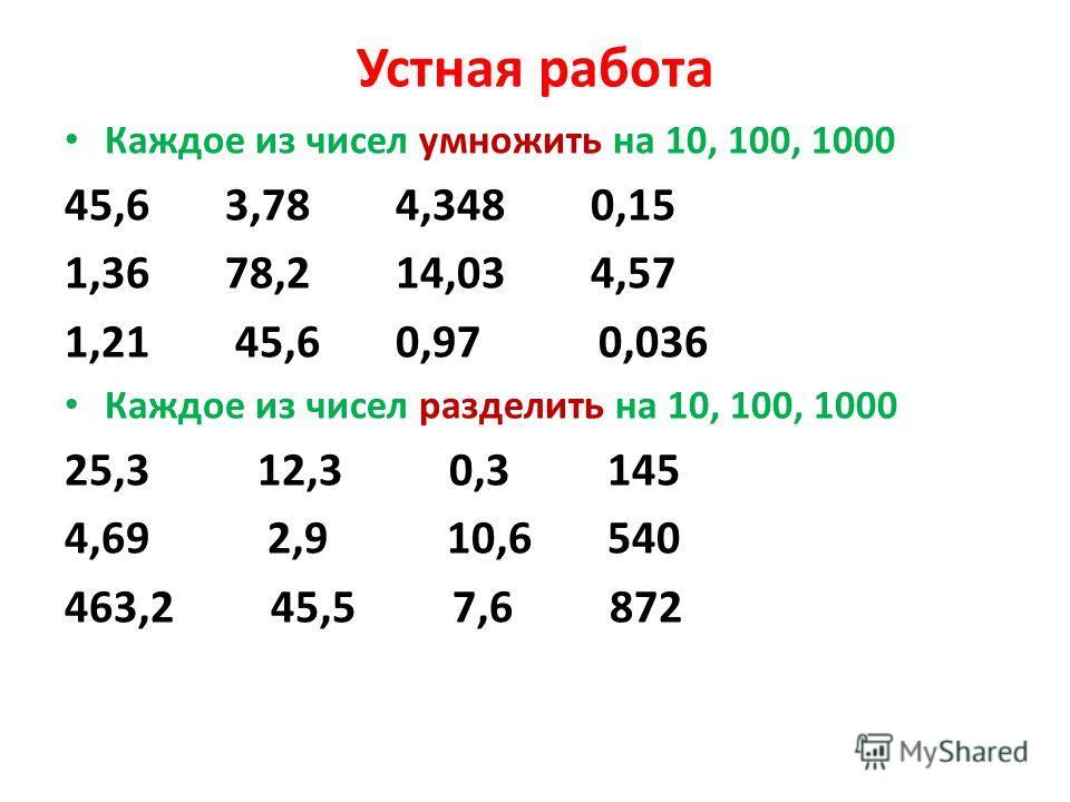 Устная работа Каждое из чисел умножить на 10, 100, 1000 45,6 3,78 4,348 0,15 1,36 78,2 14,03 4,57 1,21 45,6 0,97 0,036 Каждое из чисел разделить на 10, 100, 1000 25,3 12,3 0,3 145 4,69 2,9 10,6 540 463,2 45,5 7,6 872