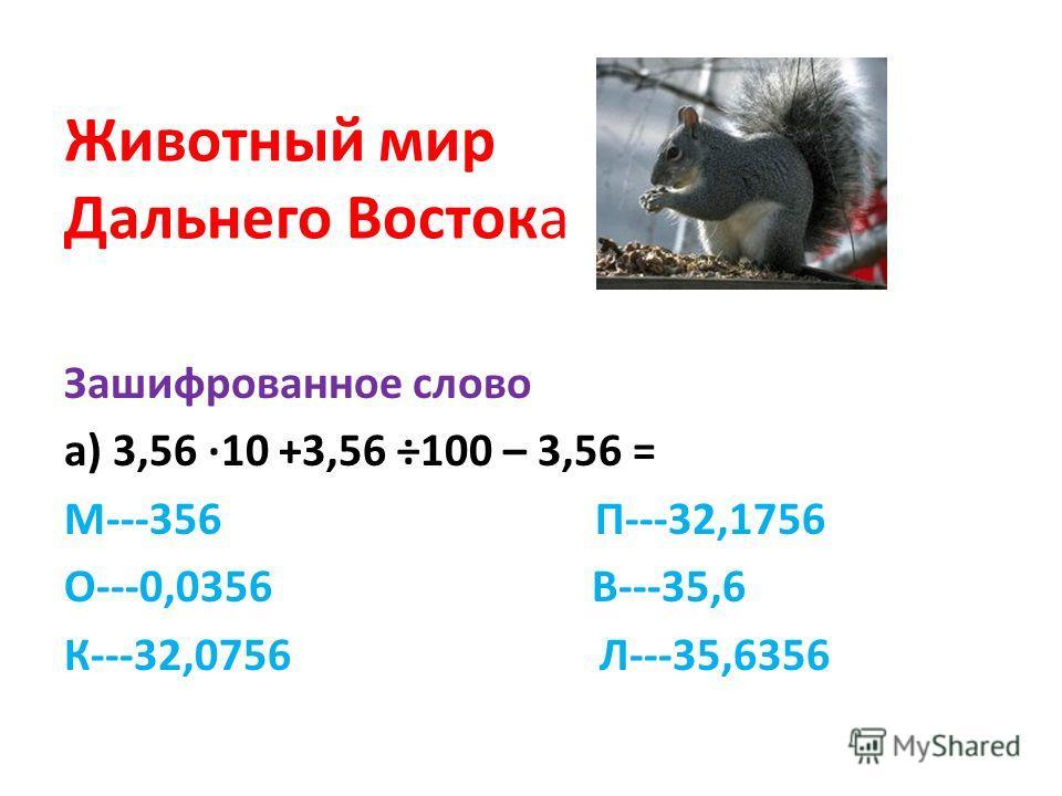 Животный мир Дальнего Востока Зашифрованное слово а) 3,56 10 +3,56 ÷100 – 3,56 = М---356 П---32,1756 О---0,0356 В---35,6 К---32,0756 Л---35,6356