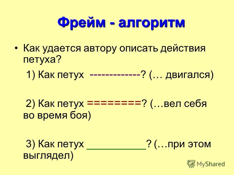 Фрейм - алгоритм Фрейм - алгоритм Как удается автору описать действия петуха? 1) Как петух ------------- ? (… двигался) 2) Как петух ======== ? (…вел себя во время боя) 3) Как петух _________ ? (…при этом выглядел)