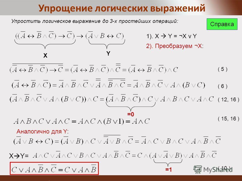 Упрощение логических выражений Упростить логическое выражение до 3-х простейших операций: 1). X Y = ¬X v Y 2). Преобразуем ¬X: Х Y =0 Аналогично для Y: X Y= =1 ( 5 ) ( 6 ) ( 12, 16 ) ( 15, 16 ) ( 10 ) Справка