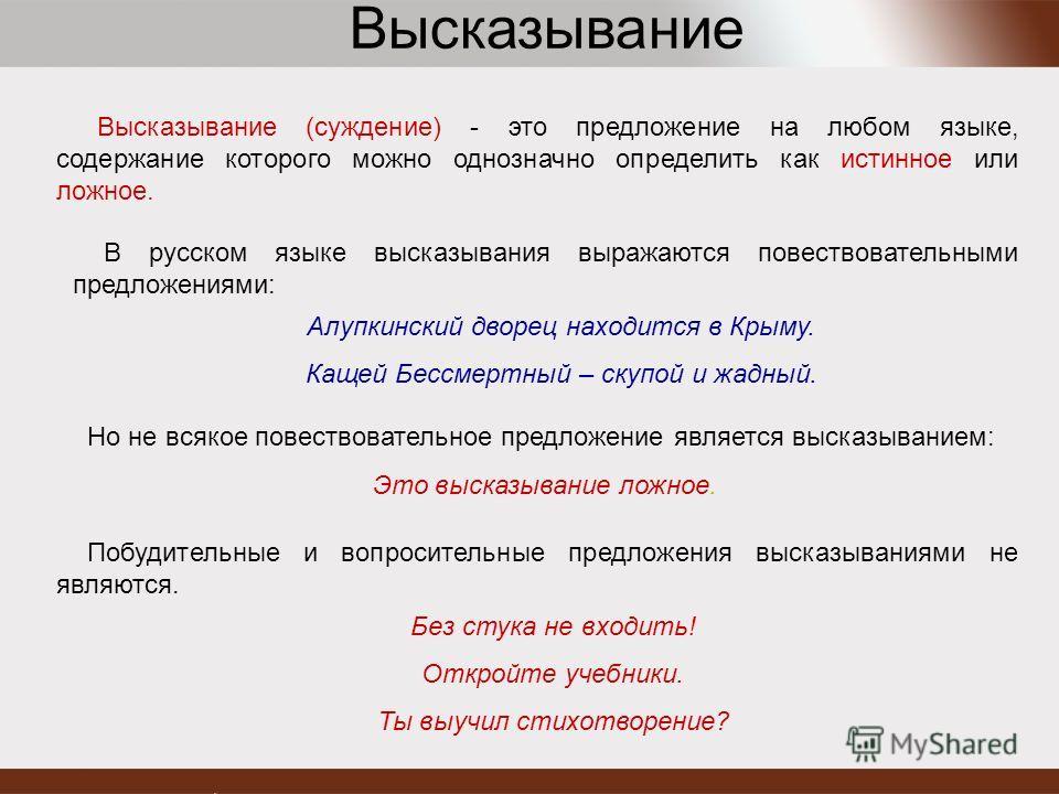 Высказывание (суждение) - это предложение на любом языке, содержание которого можно однозначно определить как истинное или ложное. В русском языке высказывания выражаются повествовательными предложениями: Алупкинский дворец находится в Крыму. Кащей Б