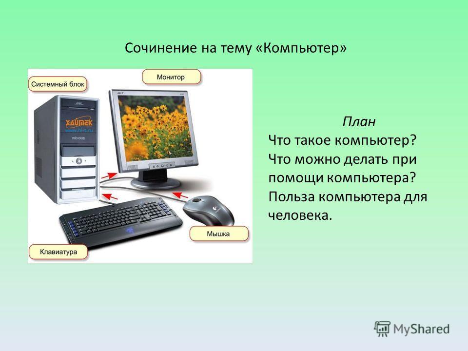 Сочинение на тему «Компьютер» План Что такое компьютер? Что можно делать при помощи компьютера? Польза компьютера для человека.