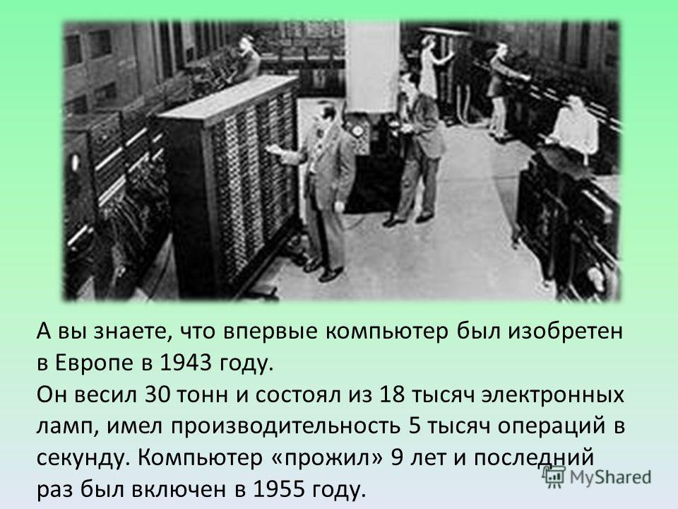 А вы знаете, что впервые компьютер был изобретен в Европе в 1943 году. Он весил 30 тонн и состоял из 18 тысяч электронных ламп, имел производительность 5 тысяч операций в секунду. Компьютер «прожил» 9 лет и последний раз был включен в 1955 году.