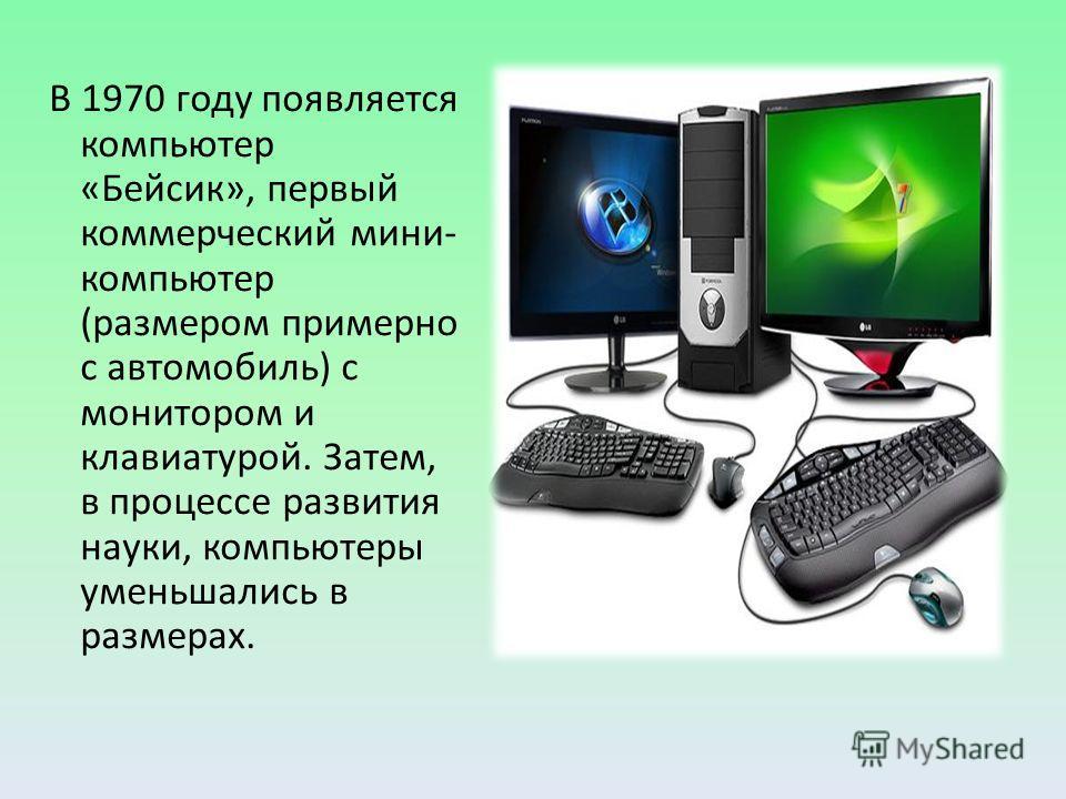 В 1970 году появляется компьютер «Бейсик», первый коммерческий мини- компьютер (размером примерно с автомобиль) с монитором и клавиатурой. Затем, в процессе развития науки, компьютеры уменьшались в размерах.