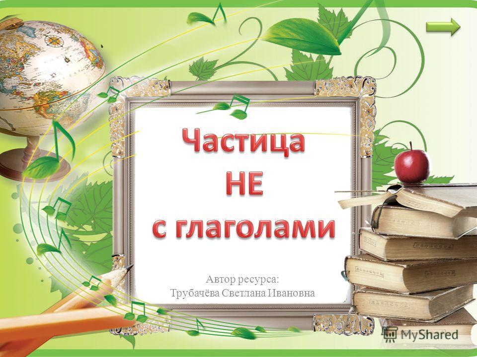 Автор ресурса: Трубачёва Светлана Ивановна