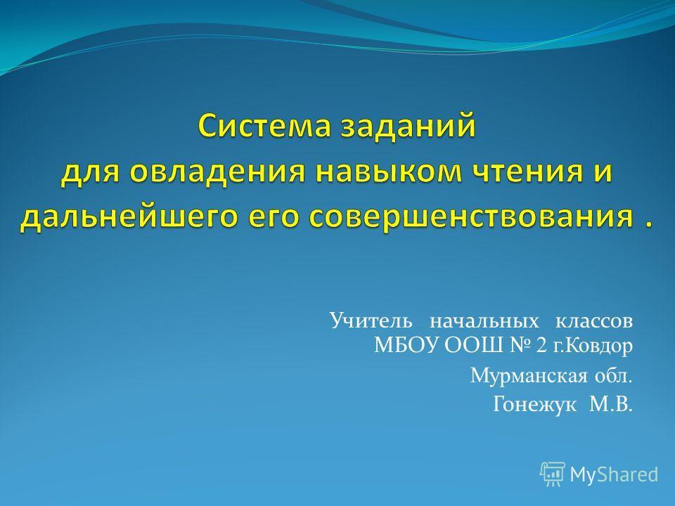 Учитель начальных классов МБОУ ООШ 2 г.Ковдор Мурманская обл. Гонежук М.В.