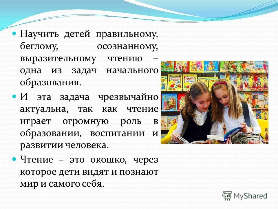 Научить детей правильному, беглому, осознанному, выразительному чтению – одна из задач начального образования. И эта задача чрезвычайно актуальна, так как чтение играет огромную роль в образовании, воспитании и развитии человека. Чтение – это окошко,