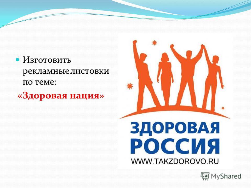 Изготовить рекламные листовки по теме: «Здоровая нация»