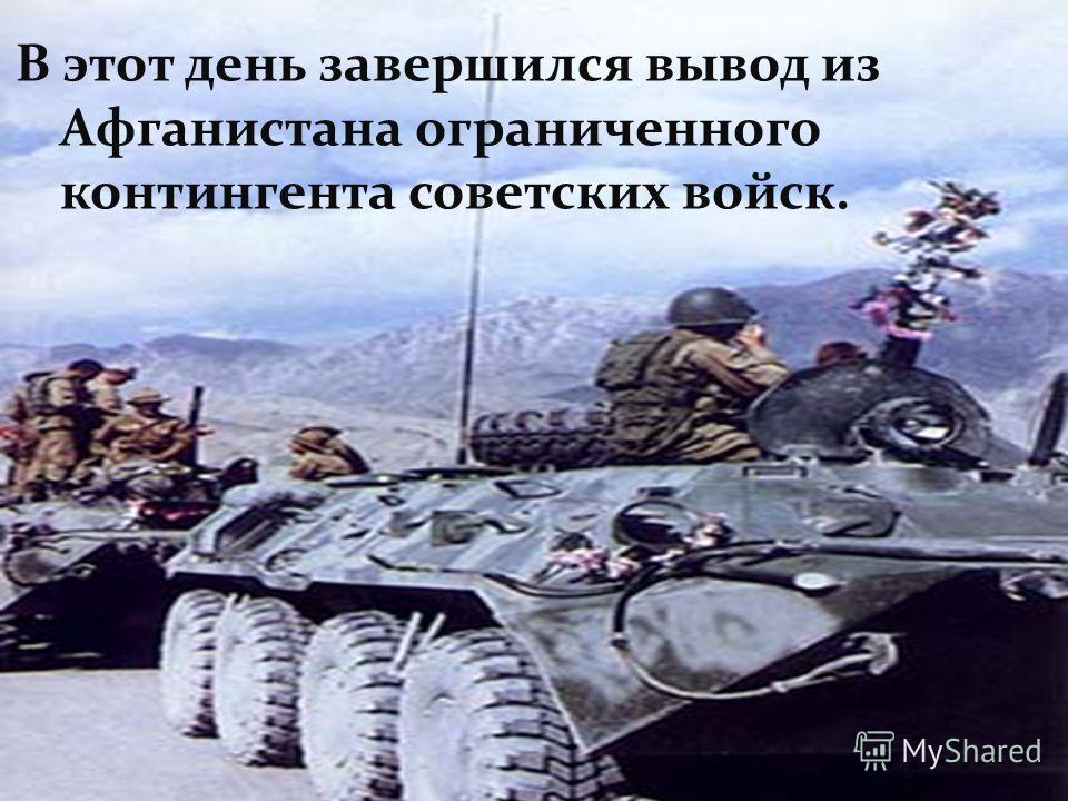 В этот день завершился вывод из Афганистана ограниченного контингента советских войск.