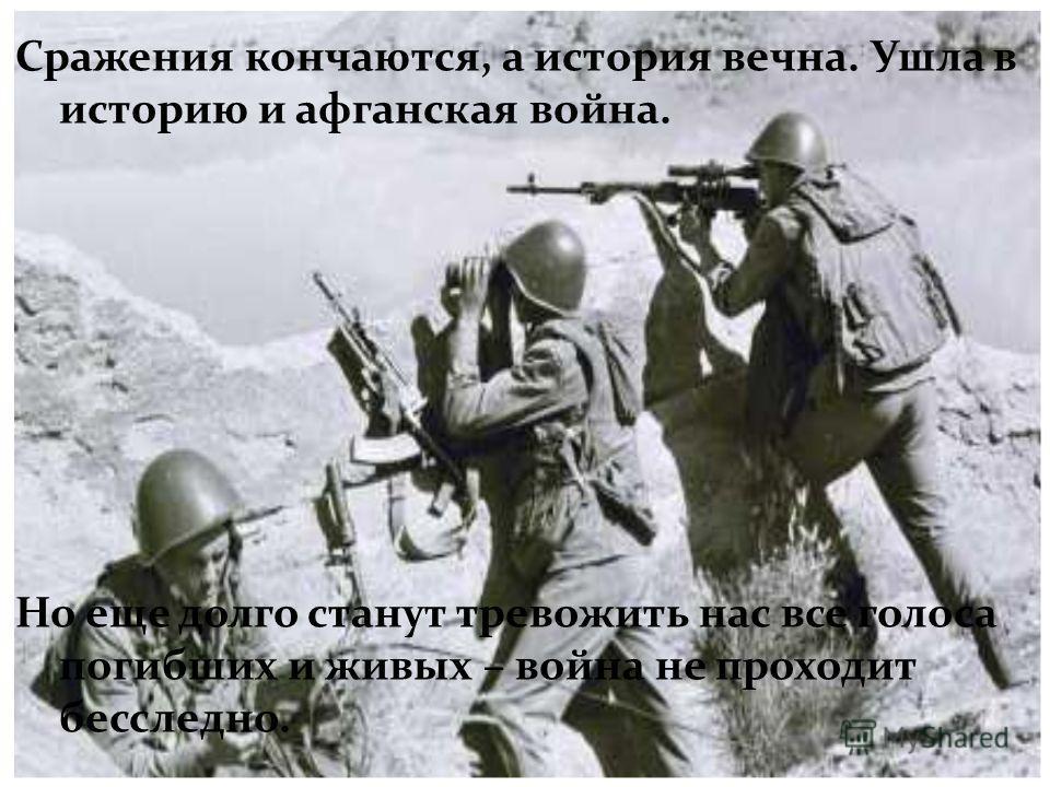 Сражения кончаются, а история вечна. Ушла в историю и афганская война. Но еще долго станут тревожить нас все голоса погибших и живых – война не проходит бесследно.