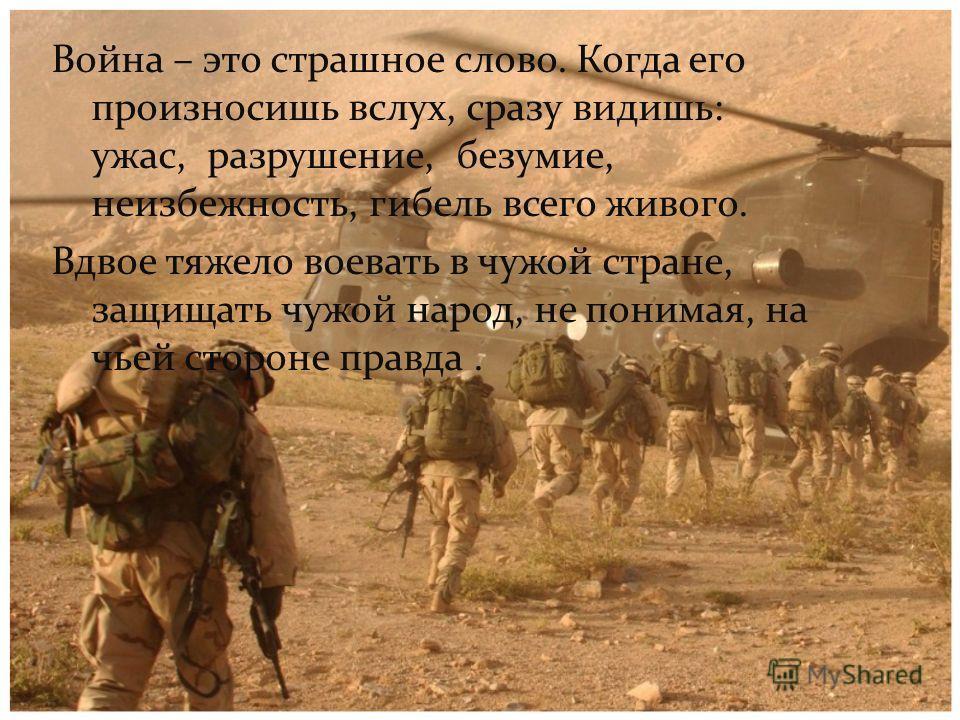 Война – это страшное слово. Когда его произносишь вслух, сразу видишь: ужас, разрушение, безумие, неизбежность, гибель всего живого. Вдвое тяжело воевать в чужой стране, защищать чужой народ, не понимая, на чьей стороне правда.
