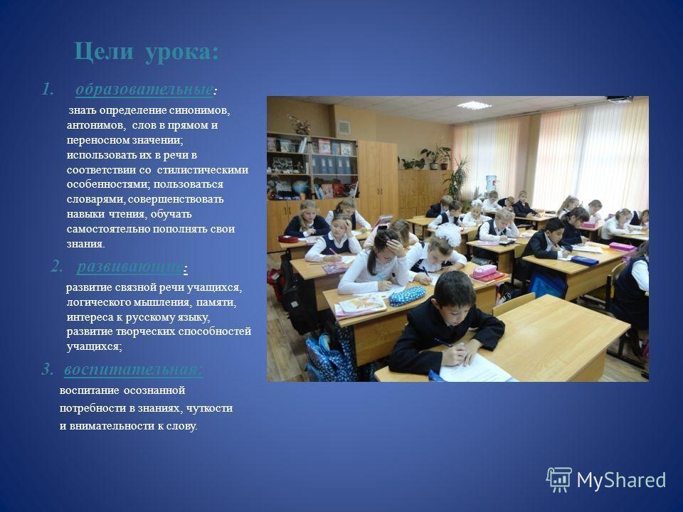 Цели урока: 1.образовательные : знать определение синонимов, антонимов, слов в прямом и переносном значении; использовать их в речи в соответствии со стилистическими особенностями; пользоваться словарями, совершенствовать навыки чтения, обучать самос