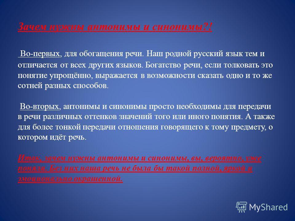 Зачем нужны антонимы и синонимы?! Во-первых, для обогащения речи. Наш родной русский язык тем и отличается от всех других языков. Богатство речи, если толковать это понятие упрощённо, выражается в возможности сказать одно и то же сотней разных способ