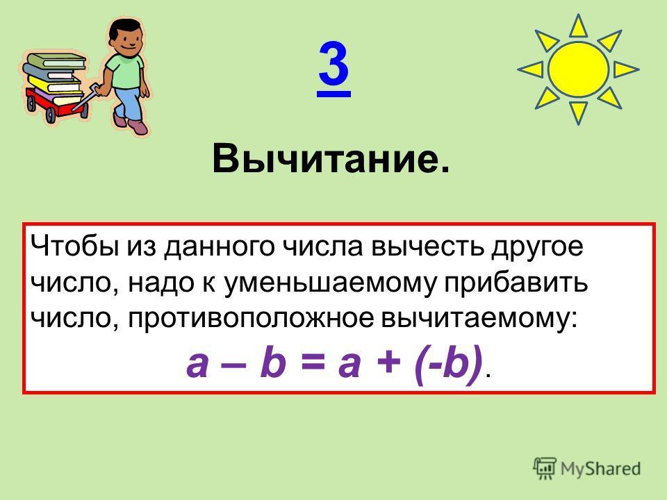 3 Вычитание. Чтобы из данного числа вычесть другое число, надо к уменьшаемому прибавить число, противоположное вычитаемому: a – b = a + (-b).