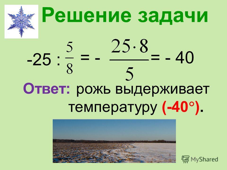 Решение задачи -25 : = -= - 40 Ответ: рожь выдерживает температуру (-40 ).