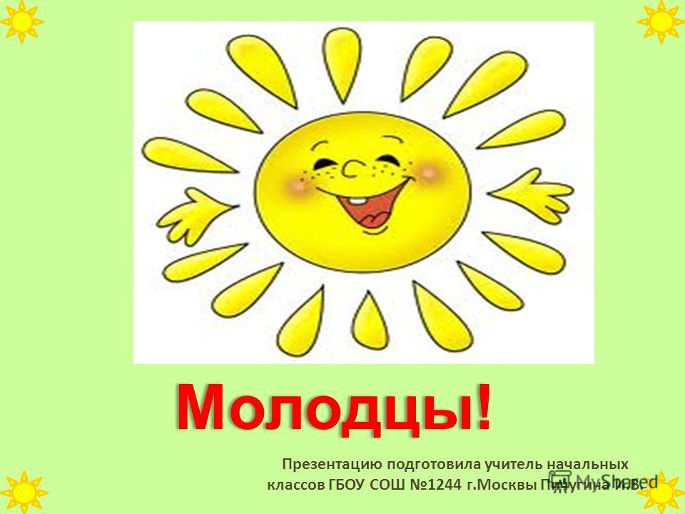 Презентацию подготовила учитель начальных классов ГБОУ СОШ 1244 г.Москвы Пичугина И.В. Молодцы! Молодцы!