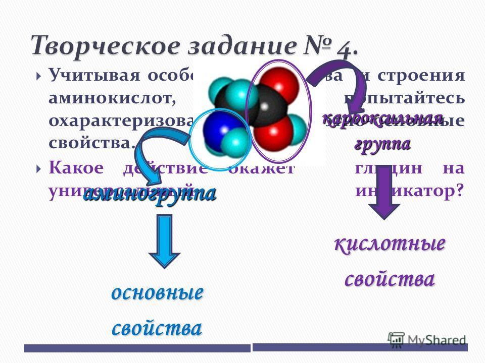 Учитывая особенности состава и строения аминокислот, попытайтесь охарактеризовать их кислотно-основные свойства. Какое действие окажет глицин на универсальный индикатор? аминогруппа карбоксильная группа основные свойства кислотные свойства