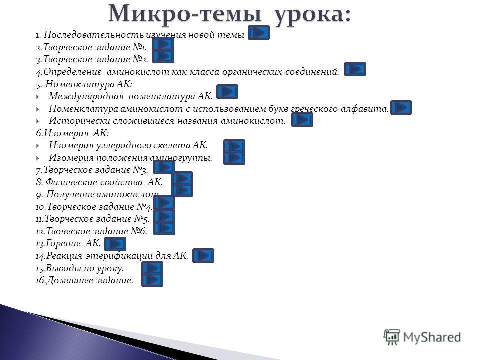 1. Последовательность изучения новой темы 2.Творческое задание 1. 3.Творческое задание 2. 4.Определение аминокислот как класса органических соединений. 5. Номенклатура АК: Международная номенклатура АК. Номенклатура аминокислот с использованием букв