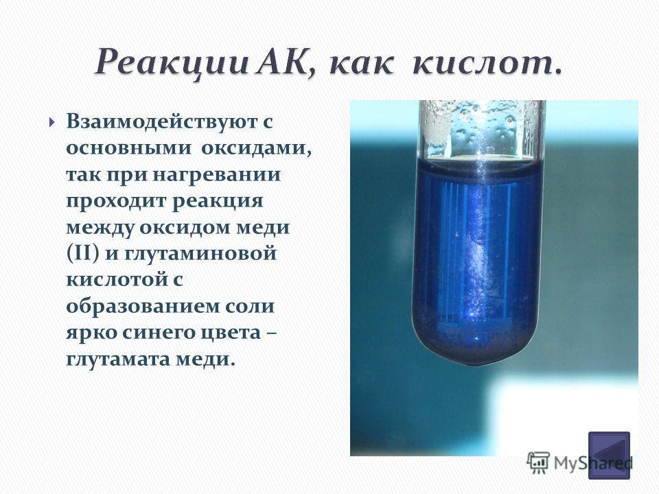 Взаимодействуют с основными оксидами, так при нагревании проходит реакция между оксидом меди (II) и глутаминовой кислотой с образованием соли ярко синего цвета – глутамата меди.