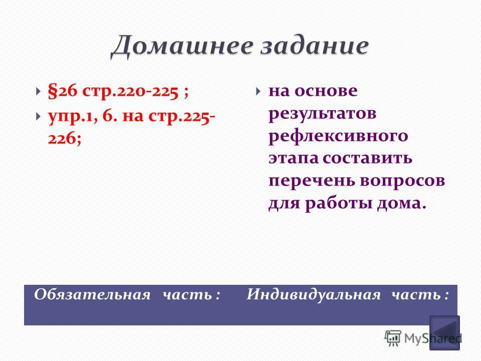 Обязательная часть : Индивидуальная часть : §26 стр.220-225 ; упр.1, 6. на стр.225- 226; на основе результатов рефлексивного этапа составить перечень вопросов для работы дома.