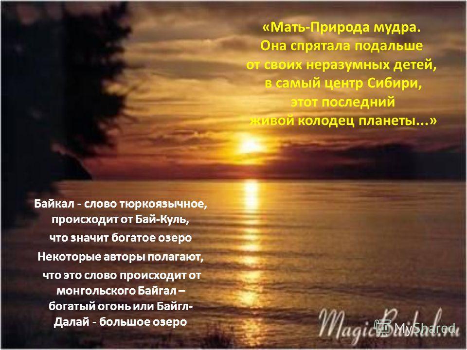 «Мать-Природа мудра. Она спрятала подальше от своих неразумных детей, в самый центр Сибири, этот последний живой колодец планеты...» Байкал - слово тюркоязычное, происходит от Бай-Куль, что значит богатое озеро Некоторые авторы полагают, что это слов