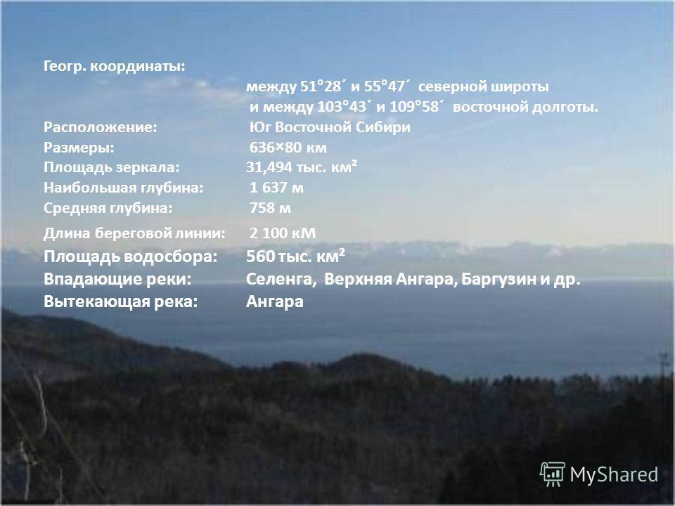 Геогр. координаты: между 51°28´ и 55°47´ северной широты и между 103°43´ и 109°58´ восточной долготы. Расположение: Юг Восточной Сибири Размеры: 636×80 км Площадь зеркала: 31,494 тыс. км² Наибольшая глубина: 1 637 м Средняя глубина: 758 м Длина берег