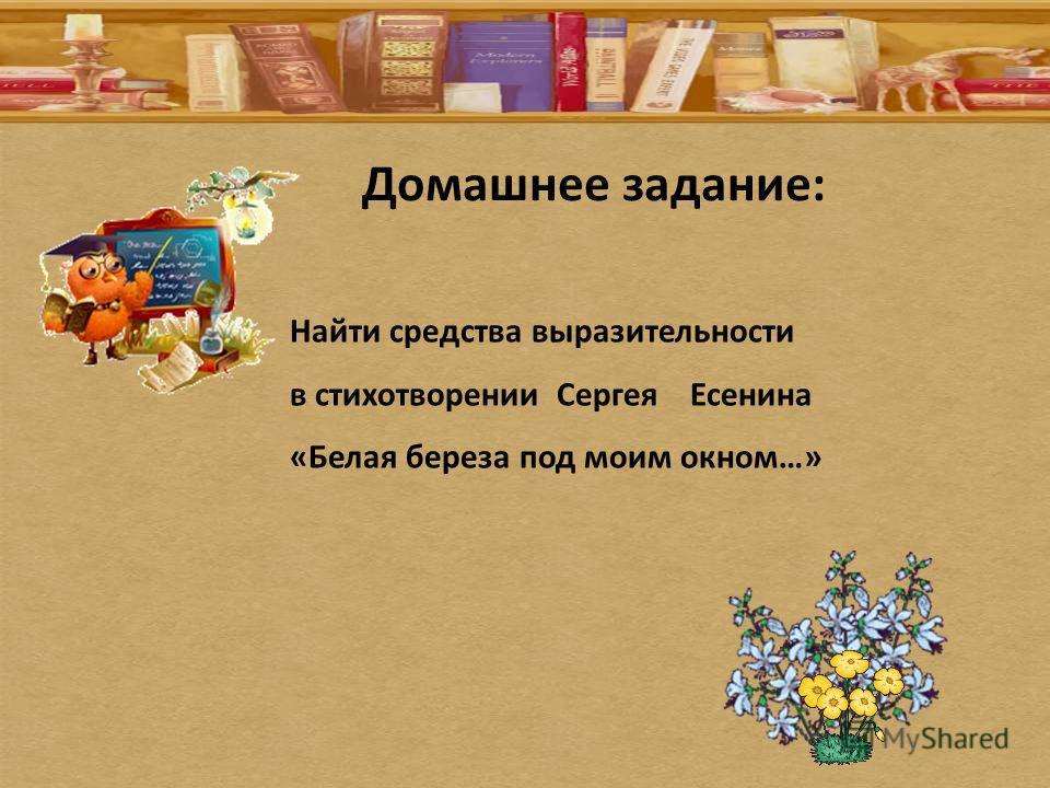 Домашнее задание: Найти средства выразительности в стихотворении Сергея Есенина «Белая береза под моим окном…»