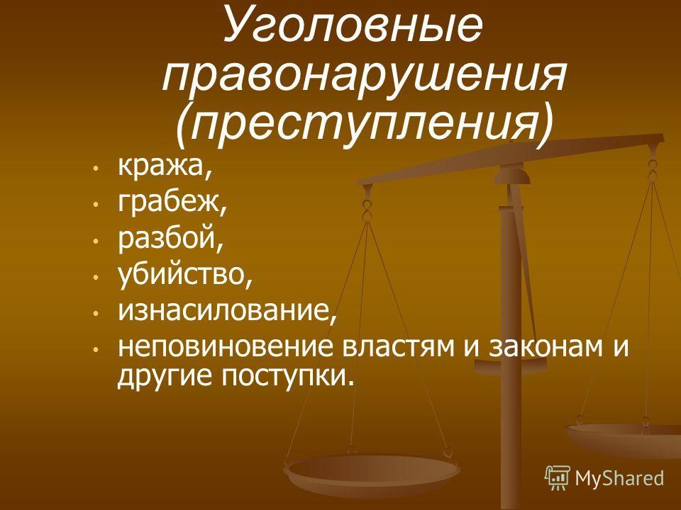 кража, грабеж, разбой, убийство, изнасилование, неповиновение властям и законам и другие поступки. Уголовные правонарушения (преступления)