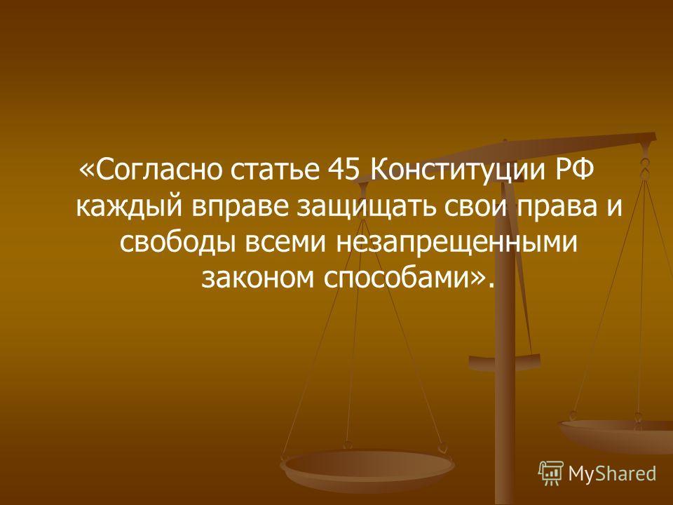 «Согласно статье 45 Конституции РФ каждый вправе защищать свои права и свободы всеми незапрещенными законом способами».