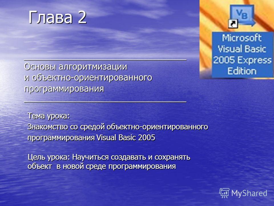 _______________________________________ Основы алгоритмизации и объектно-ориентированного программирования _______________________________________ Тема урока: Знакомство со средой объектно-ориентированного программирования Visual Basic 2005 Глава 2 Г