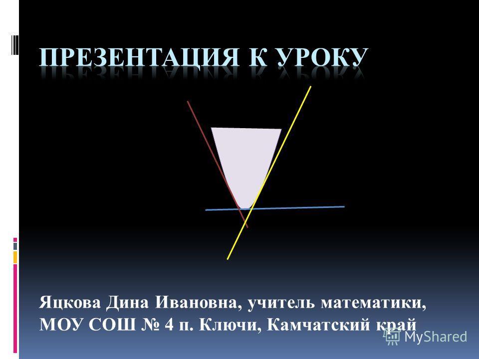 Яцкова Дина Ивановна, учитель математики, МОУ СОШ 4 п. Ключи, Камчатский край