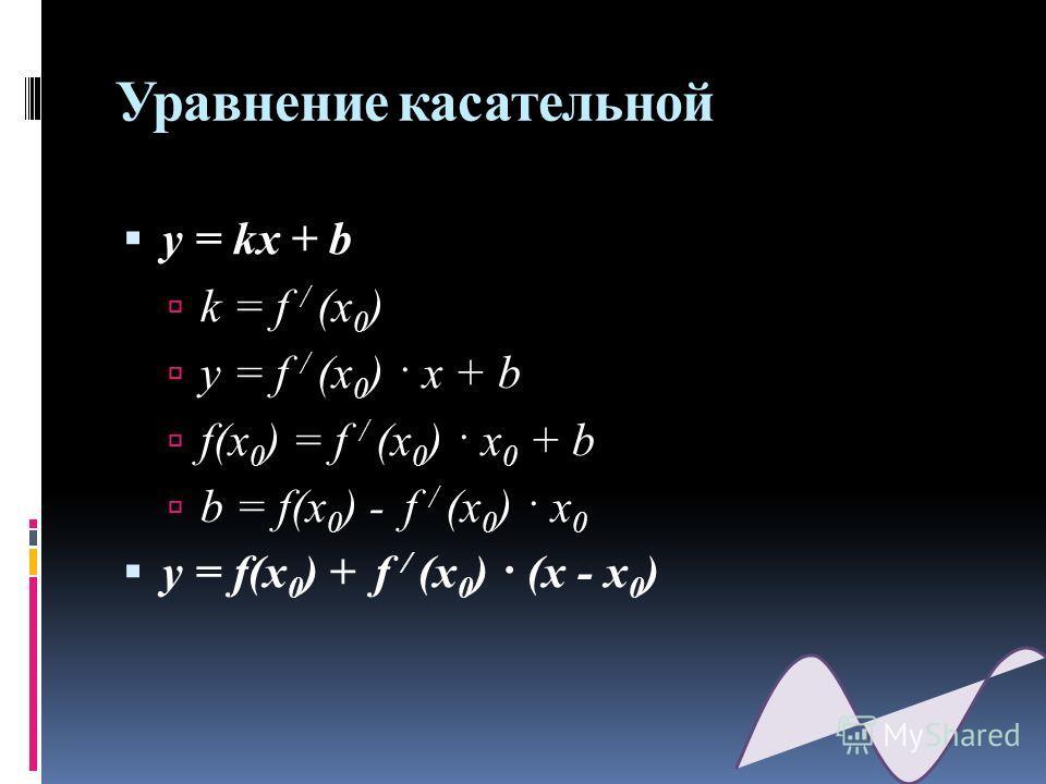 Уравнение касательной y = kx + b k = f / (x 0 ) y = f / (x 0 ) · x + b f(x 0 ) = f / (x 0 ) · x 0 + b b = f(x 0 ) - f / (x 0 ) · x 0 y = f(x 0 ) + f / (x 0 ) · (x - x 0 )