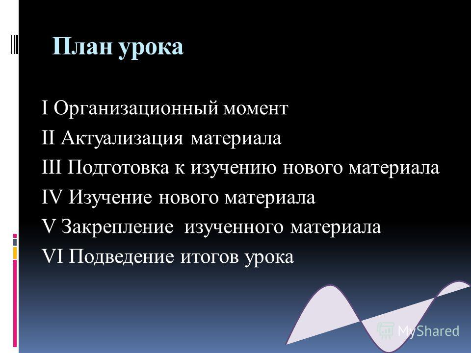 План урока I Организационный момент II Актуализация материала III Подготовка к изучению нового материала IV Изучение нового материала V Закрепление изученного материала VI Подведение итогов урока