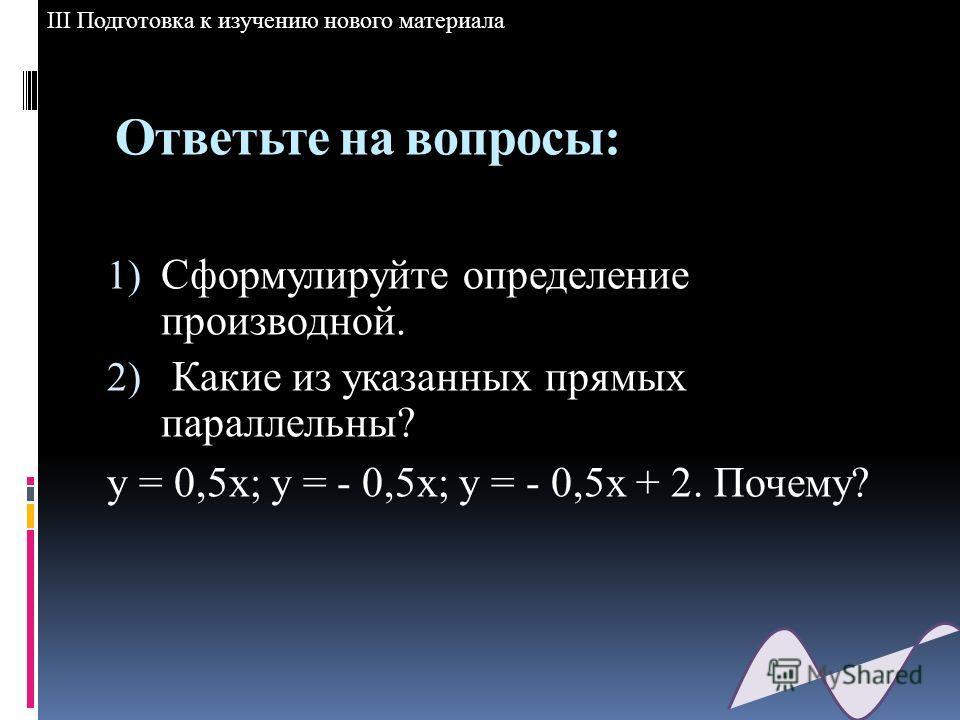 Ответьте на вопросы: 1) Сформулируйте определение производной. 2) Какие из указанных прямых параллельны? у = 0,5х; у = - 0,5х; у = - 0,5х + 2. Почему? III Подготовка к изучению нового материала