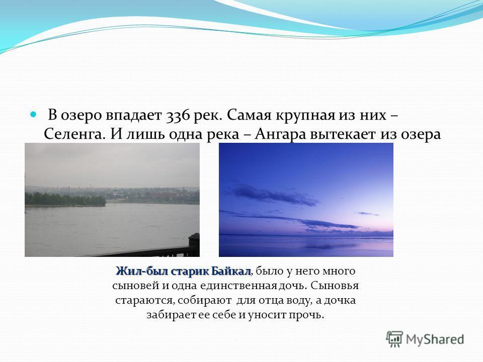В озеро впадает 336 рек. Самая крупная из них – Селенга. И лишь одна река – Ангара вытекает из озера Байкал. Жил-был старик Байкал Жил-был старик Байкал, было у него много сыновей и одна единственная дочь. Сыновья стараются, собирают для отца воду, а