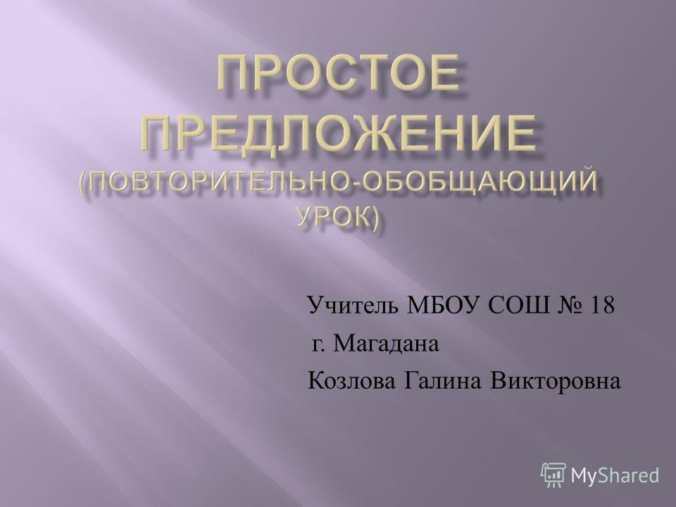 Учитель МБОУ СОШ 18 г. Магадана Козлова Галина Викторовна
