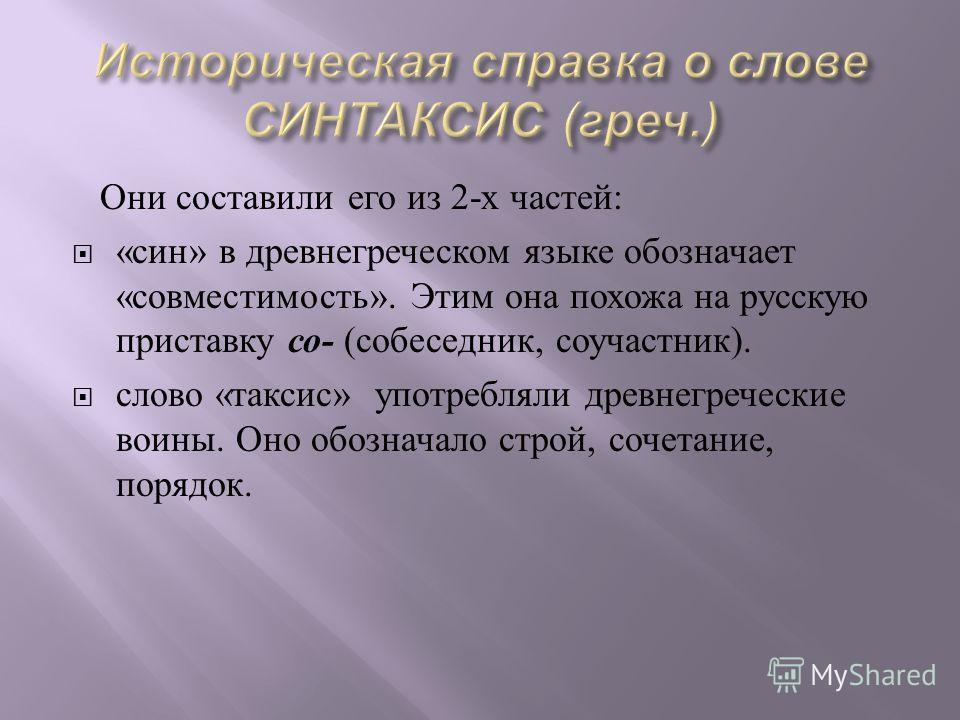 Они составили его из 2- х частей : « син » в древнегреческом языке обозначает « совместимость ». Этим она похожа на русскую приставку со - ( собеседник, соучастник ). слово « таксис » употребляли древнегреческие воины. Оно обозначало строй, сочетание