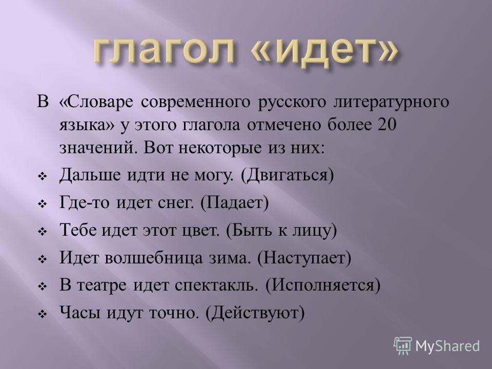 В « Словаре современного русского литературного языка » у этого глагола отмечено более 20 значений. Вот некоторые из них : Дальше идти не могу. ( Двигаться ) Где - то идет снег. ( Падает ) Тебе идет этот цвет. ( Быть к лицу ) Идет волшебница зима. (