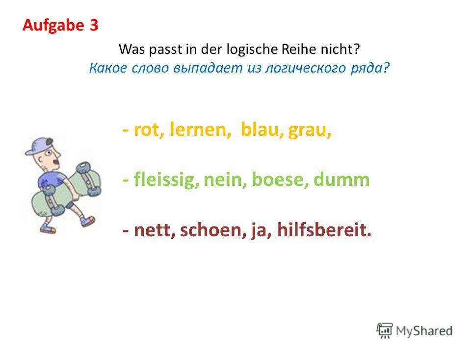 Aufgabe 3 Was passt in der logische Reihe nicht? Какое слово выпадает из логического ряда? - rot, lernen, blau, grau, - fleissig, nein, boese, dumm - nett, schoen, ja, hilfsbereit.