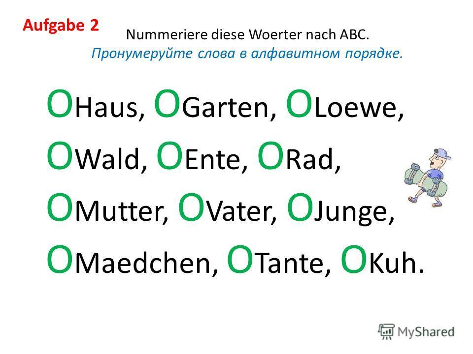 Aufgabe 2 Nummeriere diese Woerter nach ABC. Пронумеруйте слова в алфавитном порядке. O Haus, O Garten, O Loewe, O Wald, O Ente, O Rad, O Mutter, O Vater, O Junge, O Maedchen, O Tante, O Kuh.