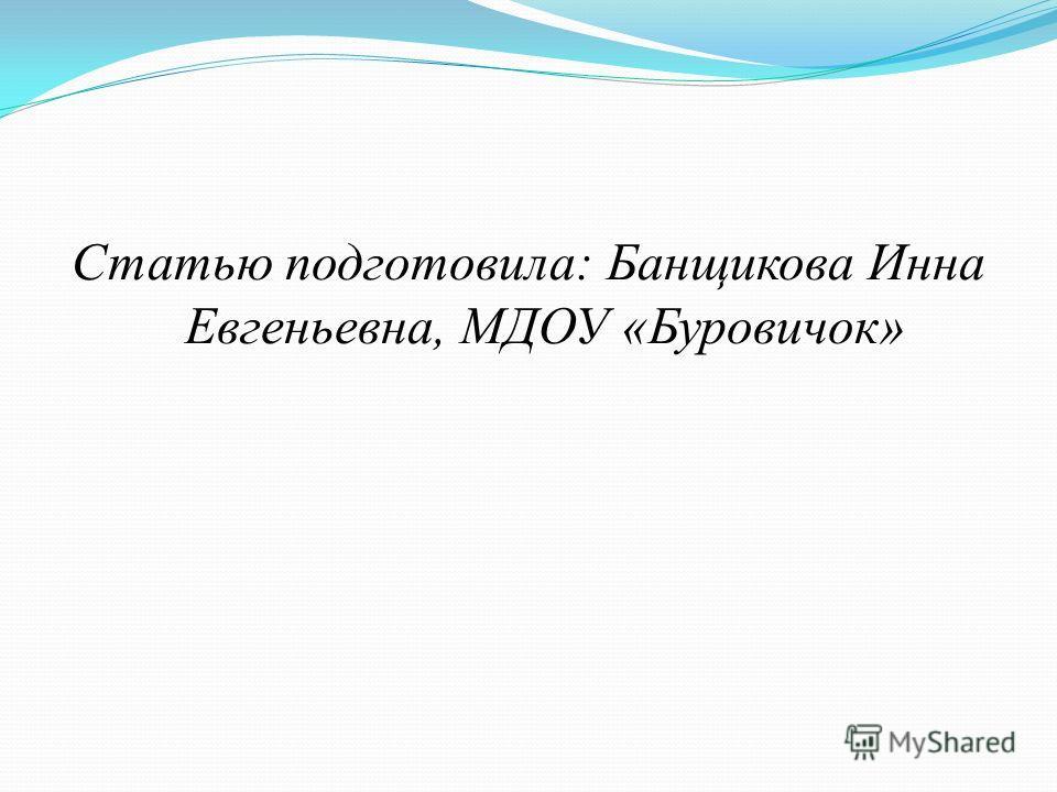 Статью подготовила: Банщикова Инна Евгеньевна, МДОУ «Буровичок»