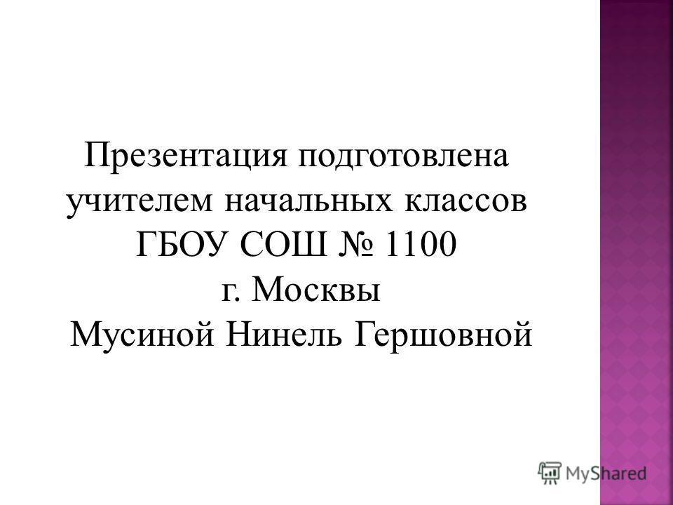 Презентация подготовлена учителем начальных классов ГБОУ СОШ 1100 г. Москвы Мусиной Нинель Гершовной