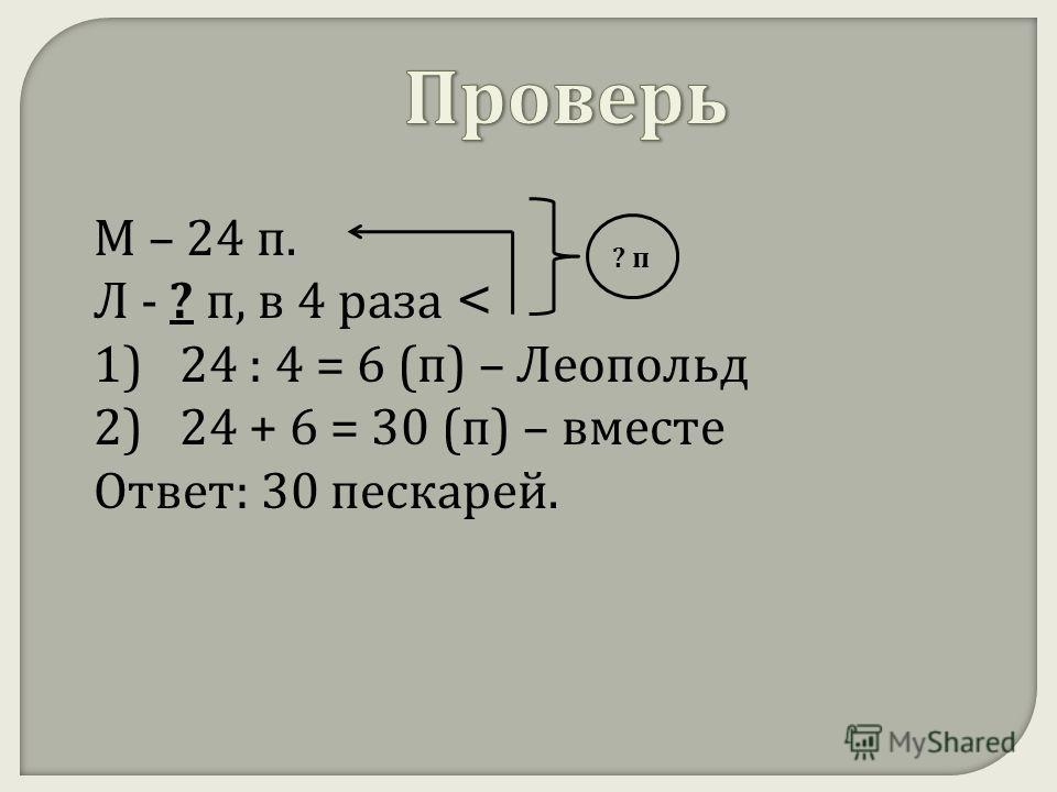 М – 24 п. Л - ? п, в 4 раза < 1) 24 : 4 = 6 ( п ) – Леопольд 2) 24 + 6 = 30 ( п ) – вместе Ответ : 30 пескарей. ? п