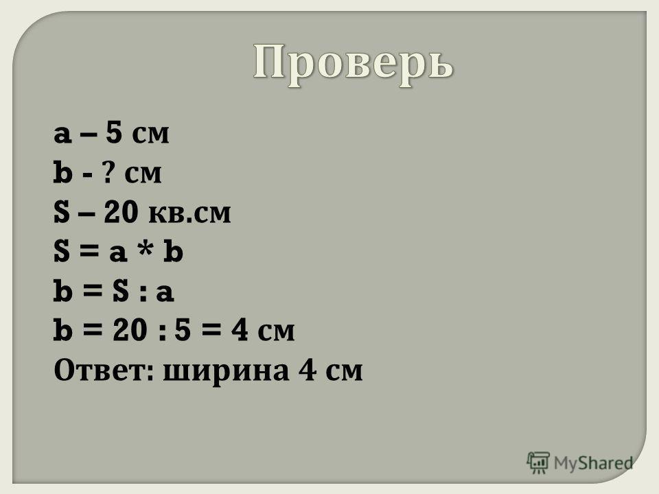 a – 5 см b - ? см S – 20 кв. см S = a * b b = S : a b = 20 : 5 = 4 см Ответ : ширина 4 см