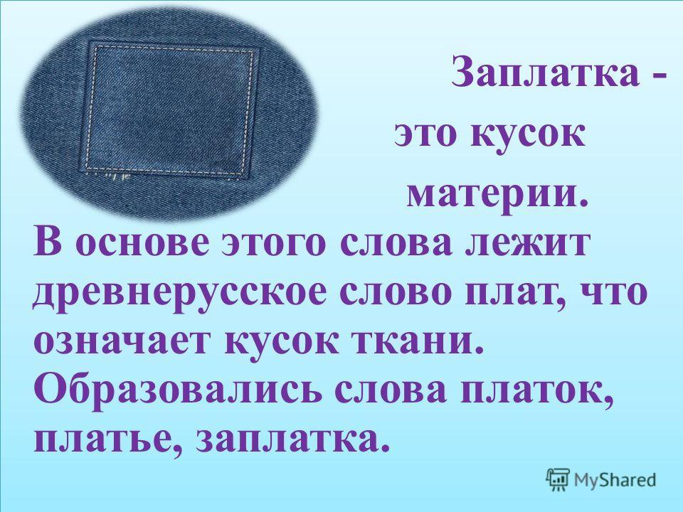 Заплатка - это кусок материи. В основе этого слова лежит древнерусское слово плат, что означает кусок ткани. Образовались слова платок, платье, заплатка. Заплатка - это кусок материи. В основе этого слова лежит древнерусское слово плат, что означает