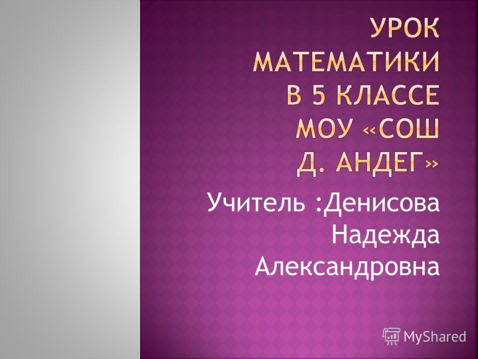 Учитель :Денисова Надежда Александровна