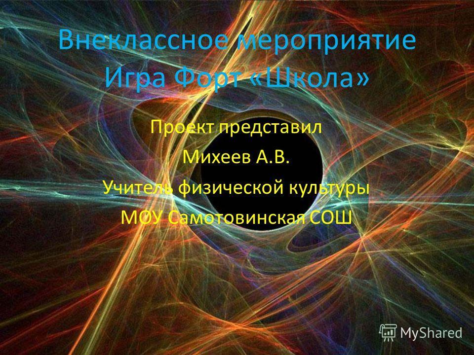 Внеклассное мероприятие Игра Форт «Школа» Проект представил Михеев А.В. Учитель физической культуры МОУ Самотовинская СОШ