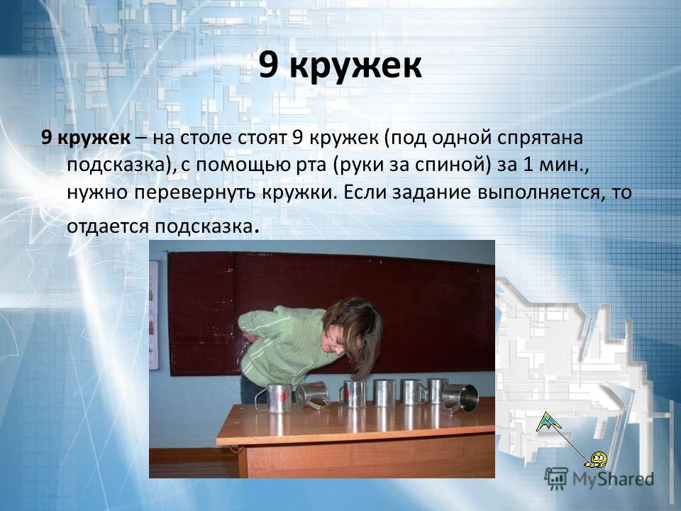 9 кружек 9 кружек – на столе стоят 9 кружек (под одной спрятана подсказка), с помощью рта (руки за спиной) за 1 мин., нужно перевернуть кружки. Если задание выполняется, то отдается подсказка.